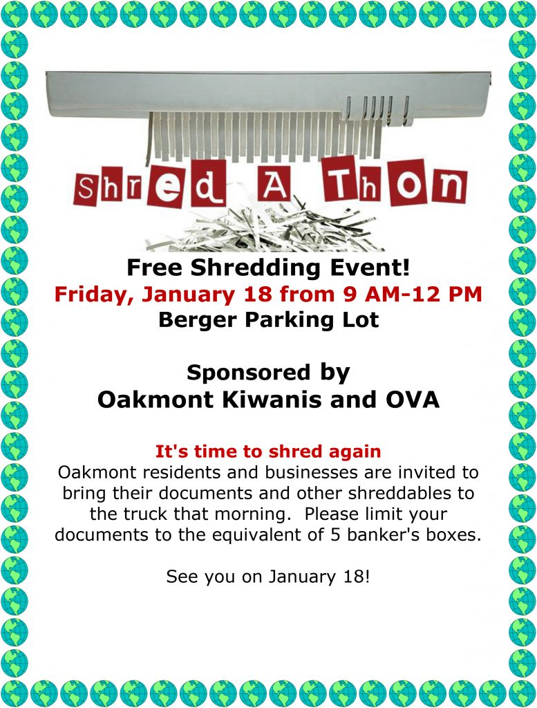 Free Shredding Event! Friday, January 18 from 9 AM-12 PM Berger Parking Lot Sponsored by Oakmont Kiwanis and OVA It's time to shred again Oakmont residents and businesses are invited to bring their documents and other shreddables to the truck that morning. Please limit your documents to the equivalent of 5 banker's boxes. See you on January 18!